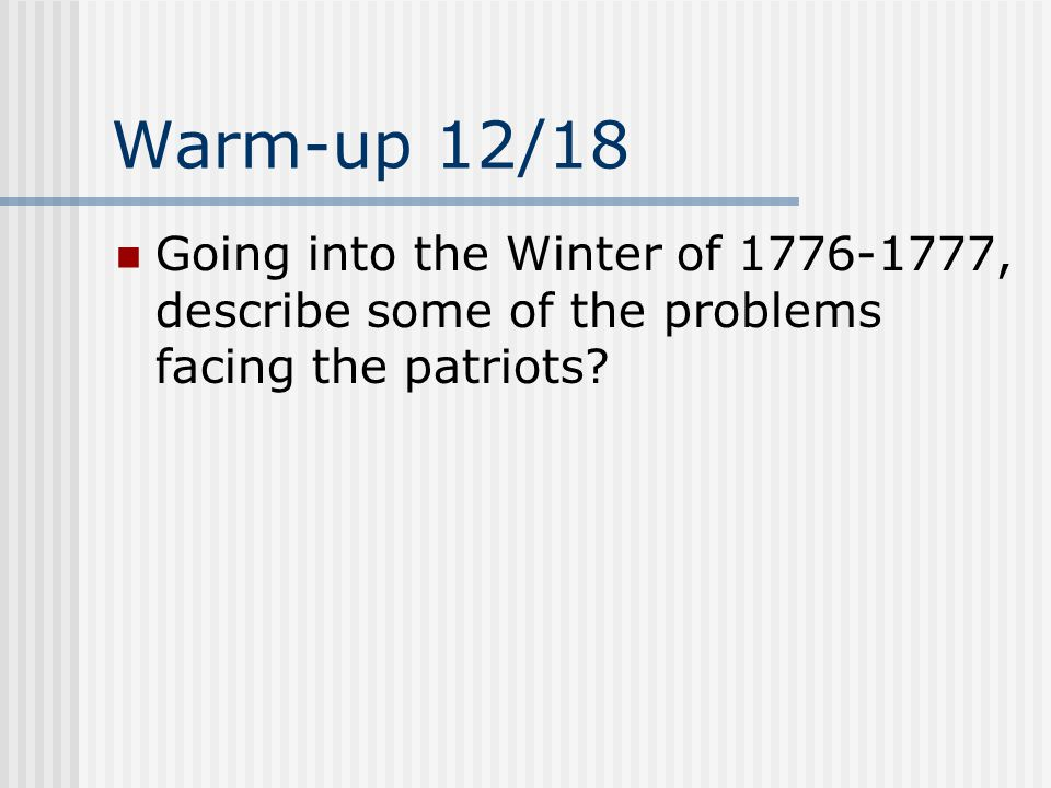 Warm-up 12/18 Going into the Winter of 1776-1777, describe some of the problems facing the patriots?