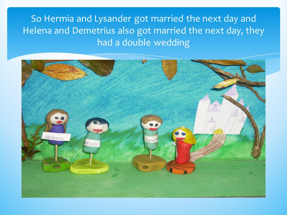 So Hermia and Lysander got married the next day and Helena and Demetrius also got married the next day, they had a double wedding