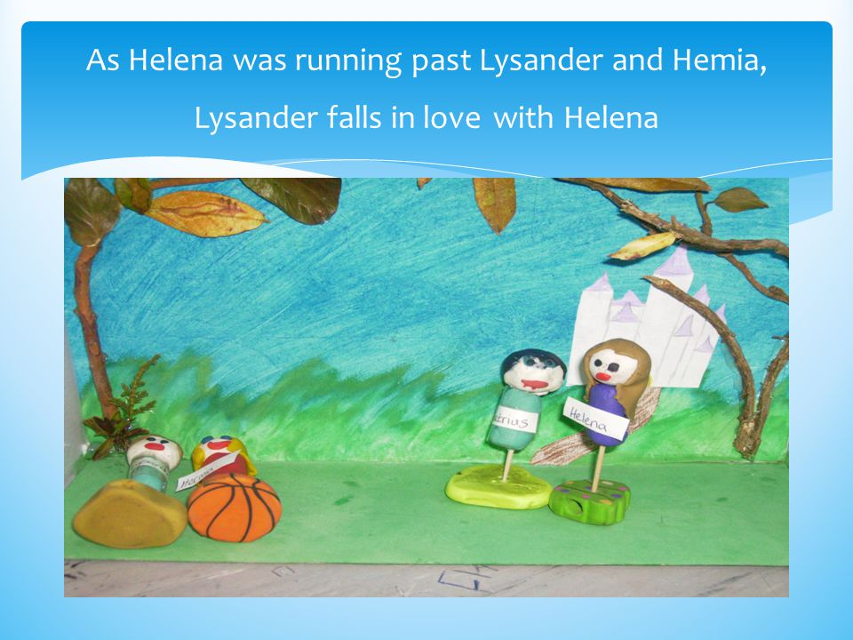 As Helena was running past Lysander and Hemia, Lysander falls in love with Helena