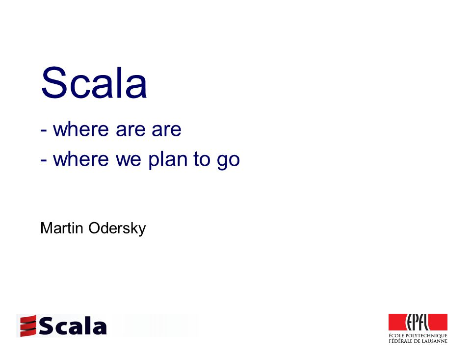 Scala - where are are - where we plan to go Martin Odersky