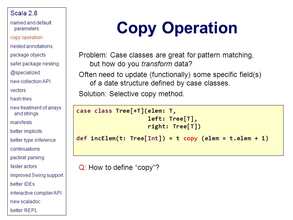 Copy Operation Scala 2.8 named and default parameters copy operation nested annotations package objects safer package nesting @specialized new collection API vectors hash tries new treatment of arrays and strings manifests better implicits better type inference continuations packrat parsing faster actors improved Swing support better IDEs interactive compiler API new scaladoc better REPL Problem: Case classes are great for pattern matching, but how do you transform data.