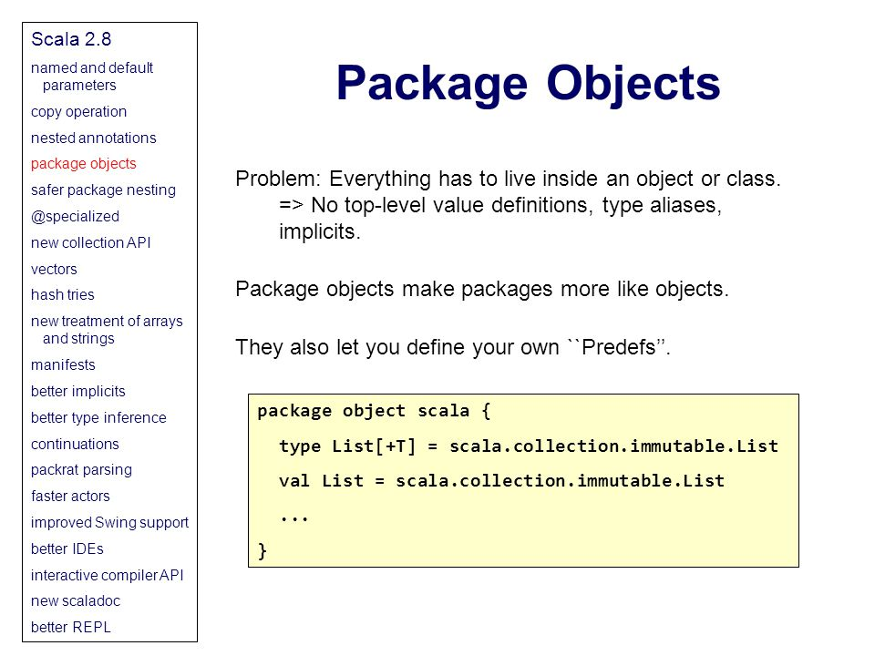 Package Objects Scala 2.8 named and default parameters copy operation nested annotations package objects safer package nesting @specialized new collection API vectors hash tries new treatment of arrays and strings manifests better implicits better type inference continuations packrat parsing faster actors improved Swing support better IDEs interactive compiler API new scaladoc better REPL Problem: Everything has to live inside an object or class.