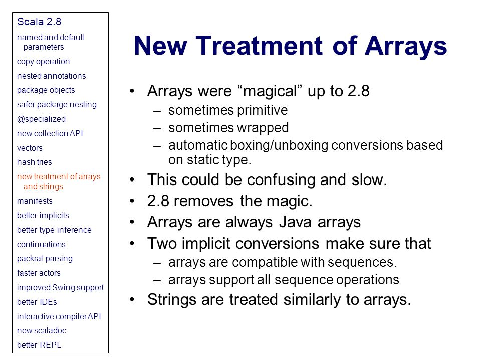 New Treatment of Arrays Scala 2.8 named and default parameters copy operation nested annotations package objects safer package nesting @specialized new collection API vectors hash tries new treatment of arrays and strings manifests better implicits better type inference continuations packrat parsing faster actors improved Swing support better IDEs interactive compiler API new scaladoc better REPL Arrays were magical up to 2.8 –sometimes primitive –sometimes wrapped –automatic boxing/unboxing conversions based on static type.