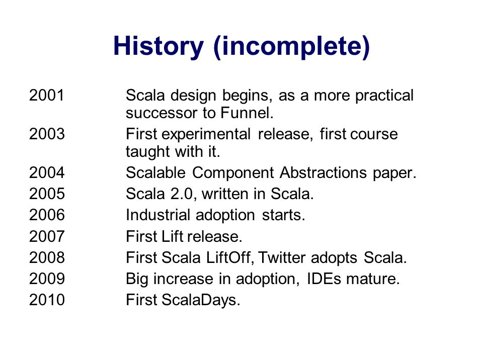 History (incomplete) 2001Scala design begins, as a more practical successor to Funnel.