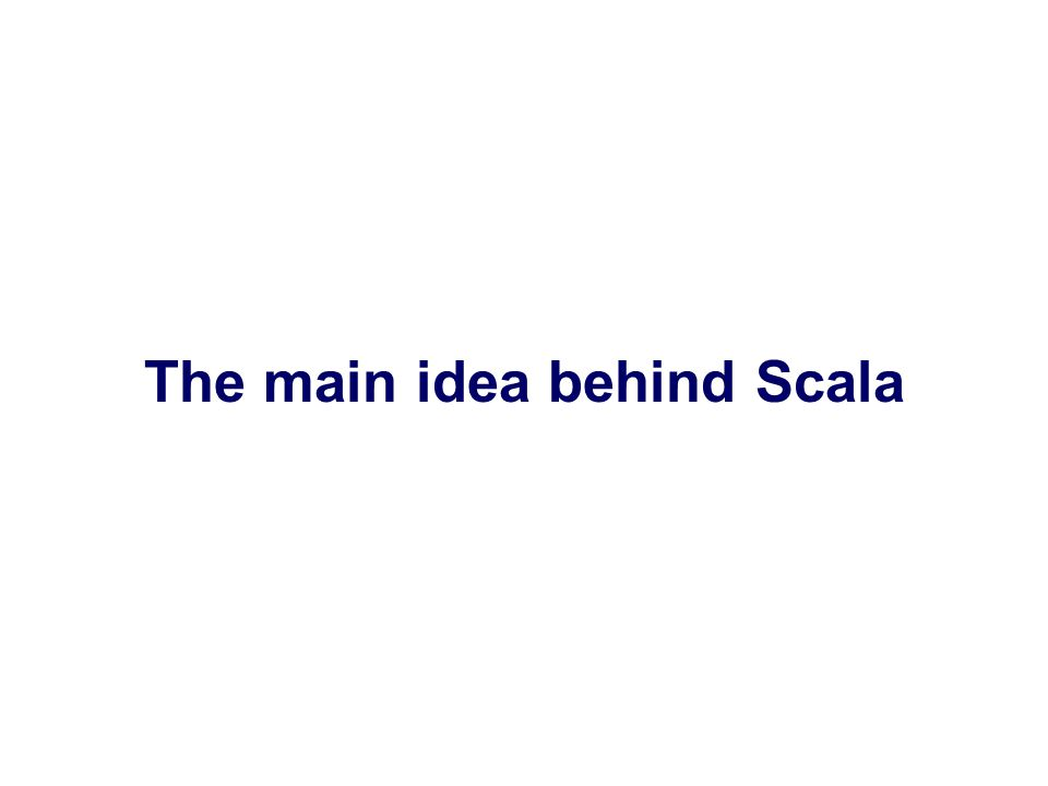 The main idea behind Scala
