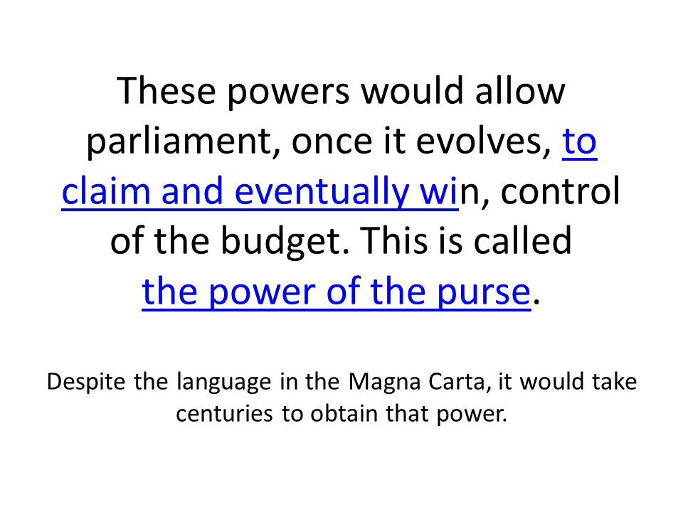 These powers would allow parliament, once it evolves, to claim and eventually win, control of the budget. This is called the power of the purse. Despi