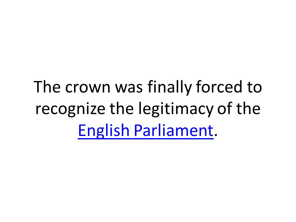 The crown was finally forced to recognize the legitimacy of the English Parliament. English Parliament