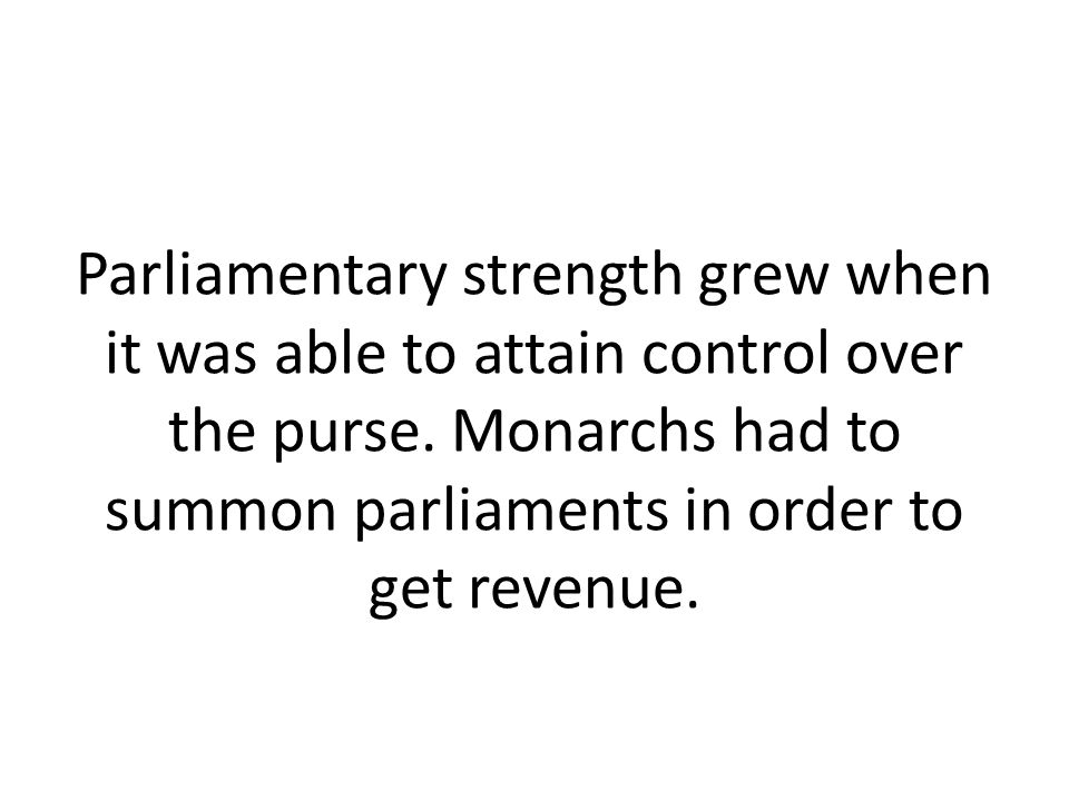 Parliamentary strength grew when it was able to attain control over the purse. Monarchs had to summon parliaments in order to get revenue.