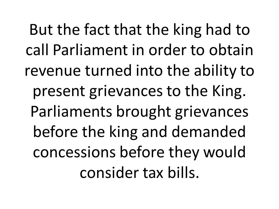But the fact that the king had to call Parliament in order to obtain revenue turned into the ability to present grievances to the King. Parliaments br