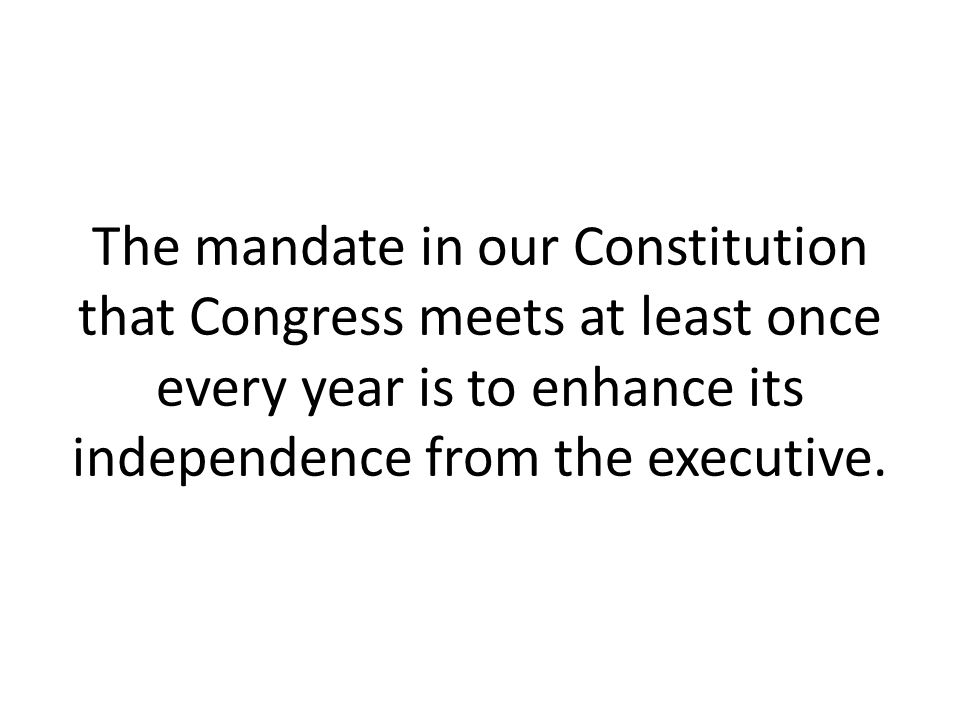 The mandate in our Constitution that Congress meets at least once every year is to enhance its independence from the executive.