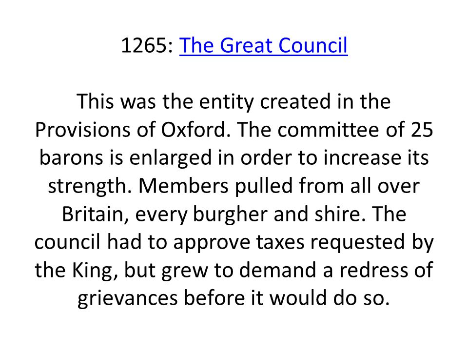 1265: The Great Council This was the entity created in the Provisions of Oxford. The committee of 25 barons is enlarged in order to increase its stren