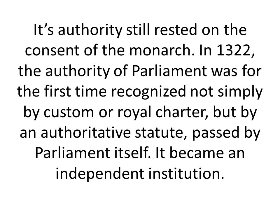 It's authority still rested on the consent of the monarch. In 1322, the authority of Parliament was for the first time recognized not simply by custom