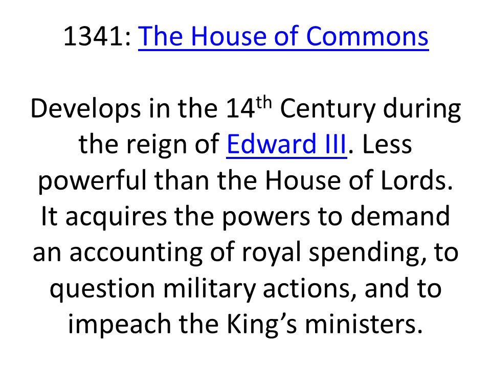 1341: The House of Commons Develops in the 14 th Century during the reign of Edward III. Less powerful than the House of Lords. It acquires the powers