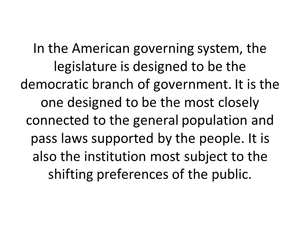 In the American governing system, the legislature is designed to be the democratic branch of government. It is the one designed to be the most closely