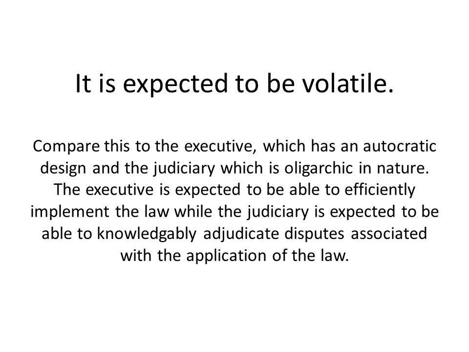 It is expected to be volatile. Compare this to the executive, which has an autocratic design and the judiciary which is oligarchic in nature. The exec