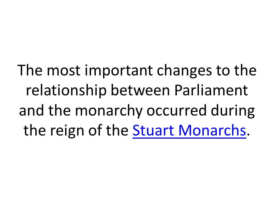 The most important changes to the relationship between Parliament and the monarchy occurred during the reign of the Stuart Monarchs.Stuart Monarchs