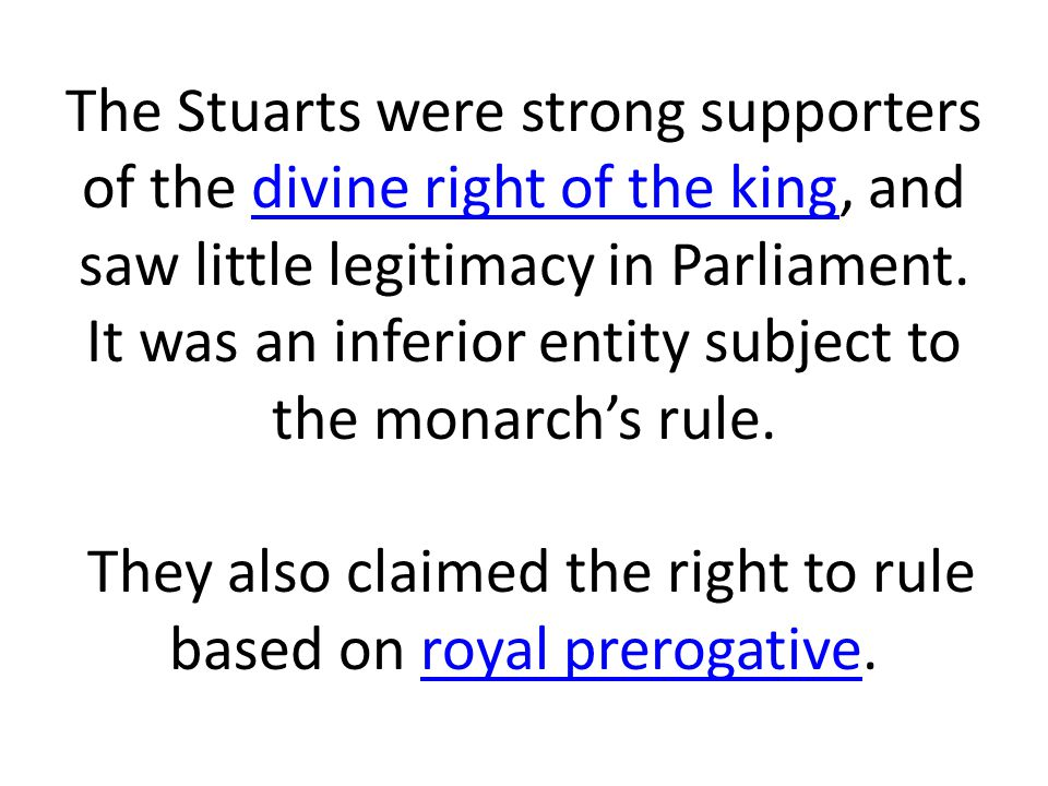 The Stuarts were strong supporters of the divine right of the king, and saw little legitimacy in Parliament. It was an inferior entity subject to the