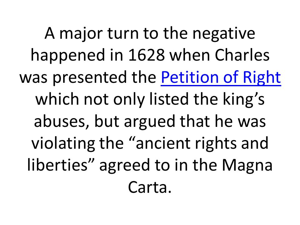 A major turn to the negative happened in 1628 when Charles was presented the Petition of Right which not only listed the king's abuses, but argued tha