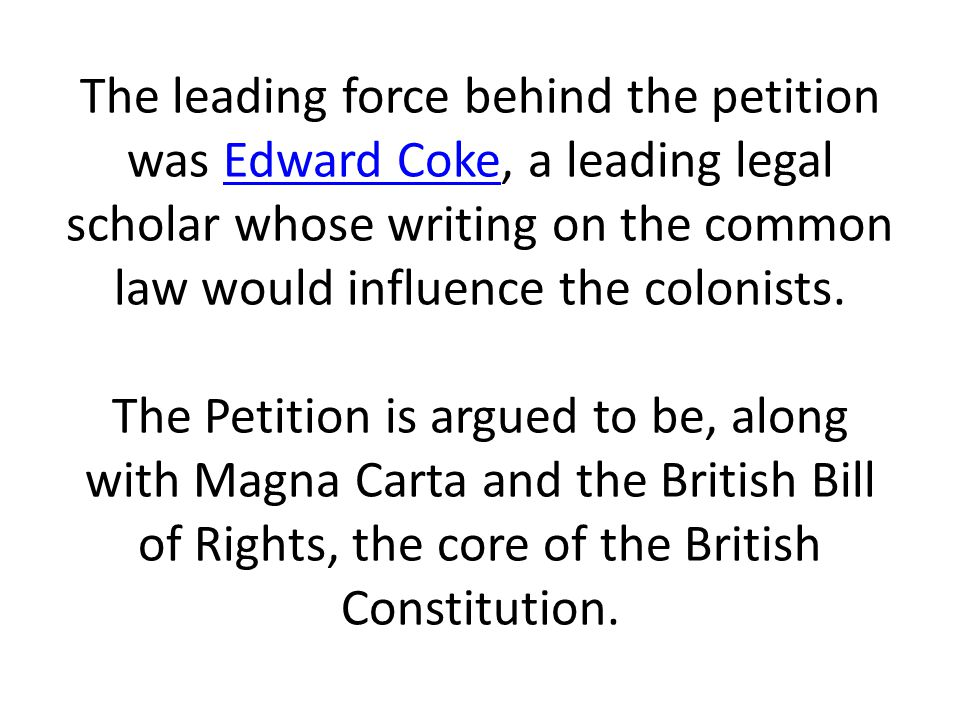 The leading force behind the petition was Edward Coke, a leading legal scholar whose writing on the common law would influence the colonists. The Peti