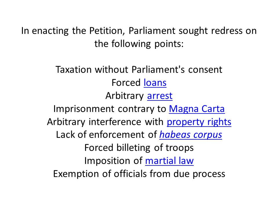 In enacting the Petition, Parliament sought redress on the following points: Taxation without Parliament's consent Forced loans Arbitrary arrest Impri