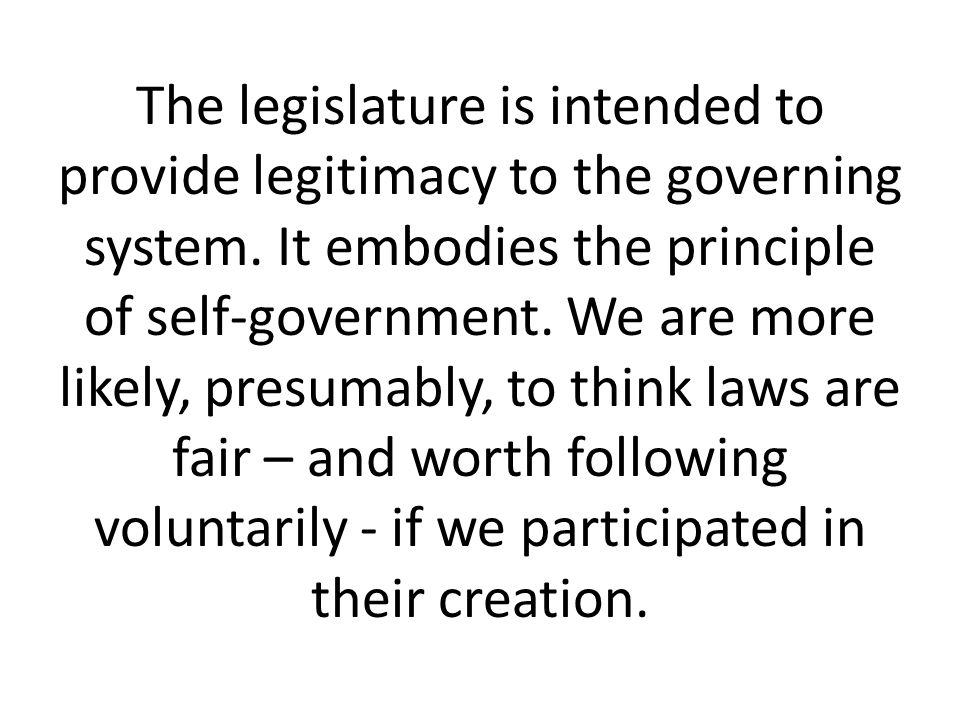 The legislature is intended to provide legitimacy to the governing system. It embodies the principle of self-government. We are more likely, presumabl