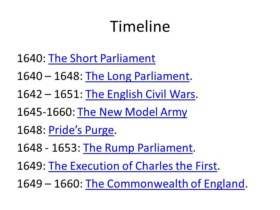 Timeline 1640: The Short ParliamentThe Short Parliament 1640 – 1648: The Long Parliament.The Long Parliament 1642 – 1651: The English Civil Wars.The E