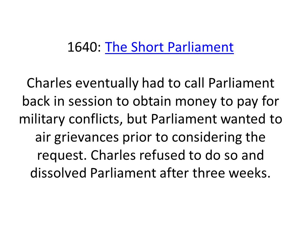 1640: The Short Parliament Charles eventually had to call Parliament back in session to obtain money to pay for military conflicts, but Parliament wan