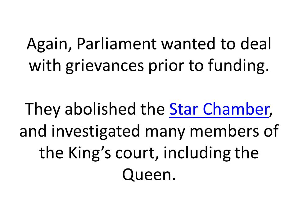 Again, Parliament wanted to deal with grievances prior to funding. They abolished the Star Chamber, and investigated many members of the King's court,