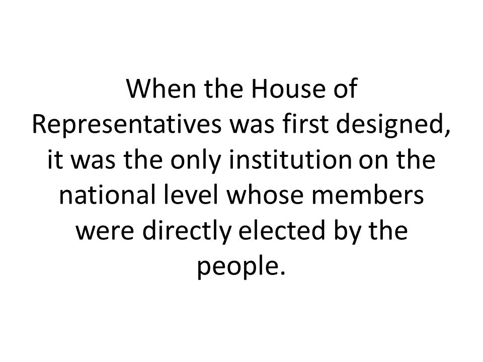 When the House of Representatives was first designed, it was the only institution on the national level whose members were directly elected by the peo