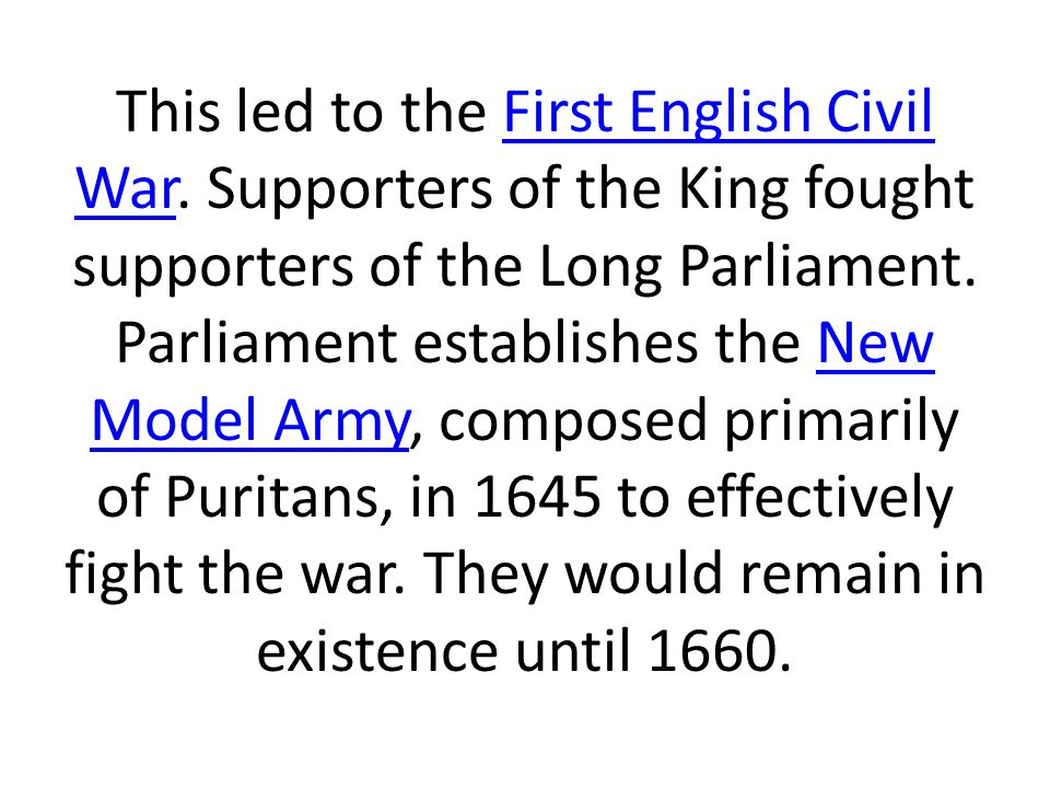 This led to the First English Civil War. Supporters of the King fought supporters of the Long Parliament. Parliament establishes the New Model Army, c