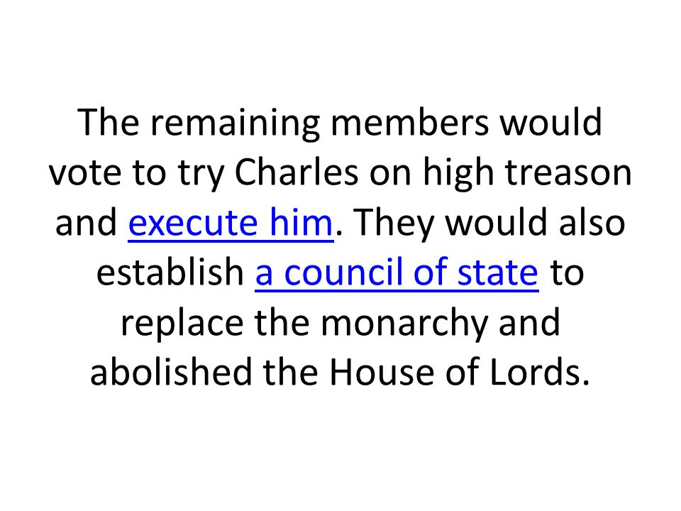 The remaining members would vote to try Charles on high treason and execute him. They would also establish a council of state to replace the monarchy
