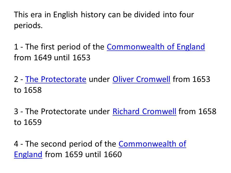 This era in English history can be divided into four periods. 1 - The first period of the Commonwealth of England from 1649 until 1653 2 - The Protect