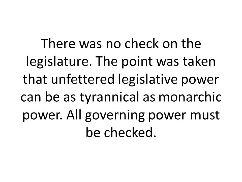 There was no check on the legislature. The point was taken that unfettered legislative power can be as tyrannical as monarchic power. All governing po
