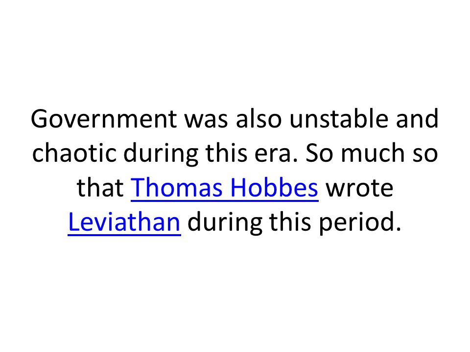 Government was also unstable and chaotic during this era. So much so that Thomas Hobbes wrote Leviathan during this period.Thomas Hobbes Leviathan