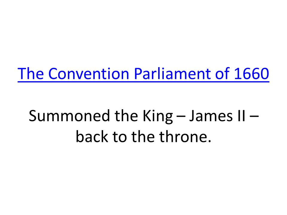 The Convention Parliament of 1660 The Convention Parliament of 1660 Summoned the King – James II – back to the throne.