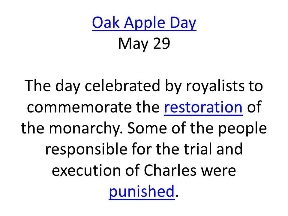 Oak Apple Day Oak Apple Day May 29 The day celebrated by royalists to commemorate the restoration of the monarchy. Some of the people responsible for