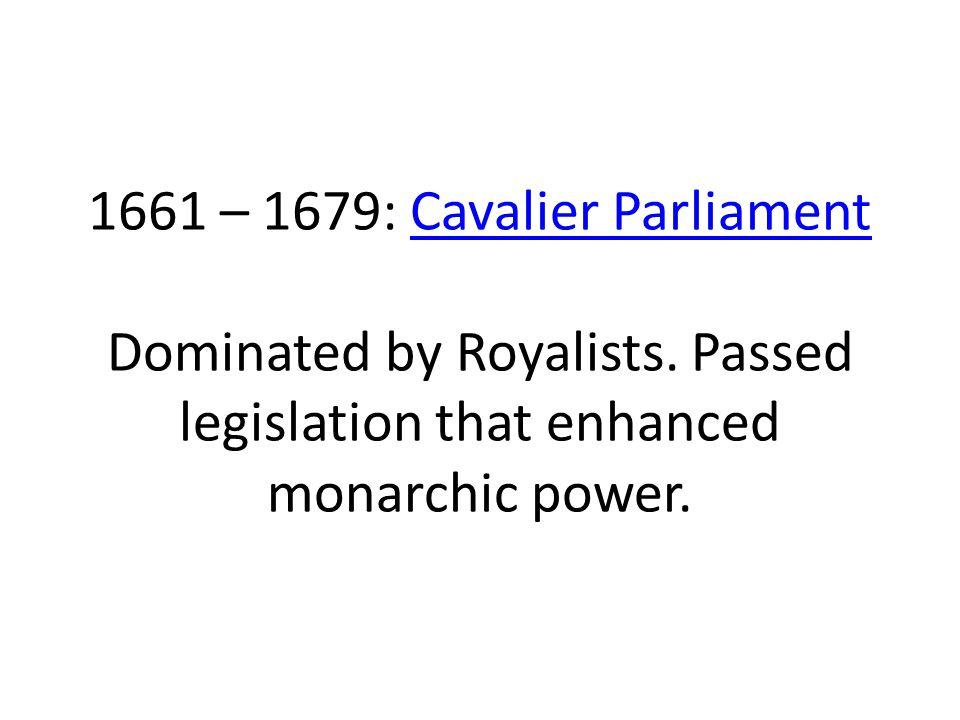 1661 – 1679: Cavalier Parliament Dominated by Royalists. Passed legislation that enhanced monarchic power.Cavalier Parliament