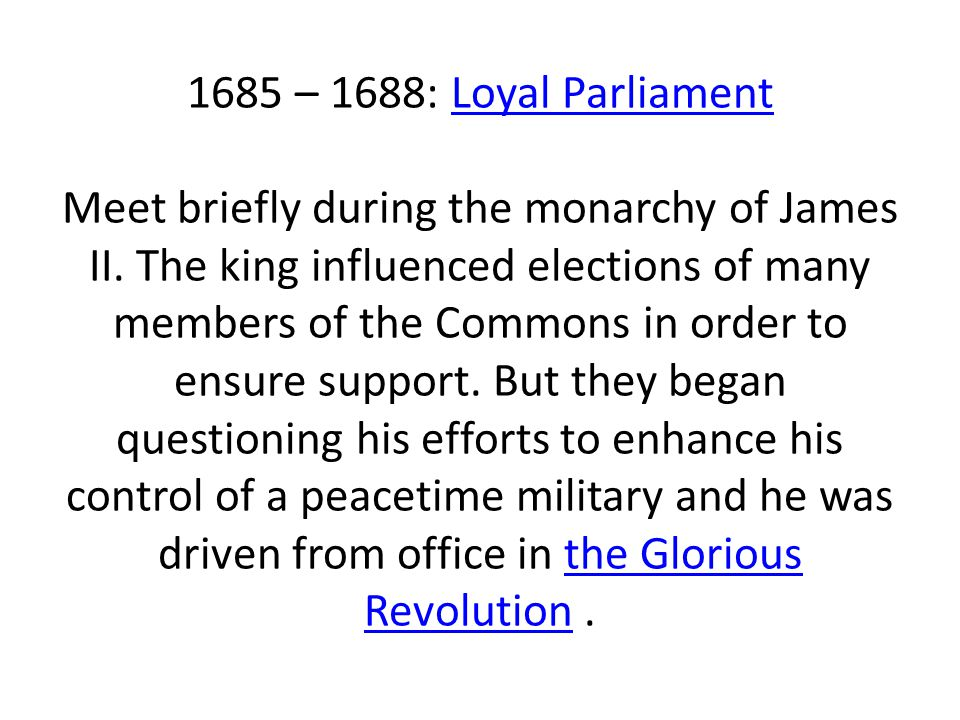1685 – 1688: Loyal Parliament Meet briefly during the monarchy of James II. The king influenced elections of many members of the Commons in order to e