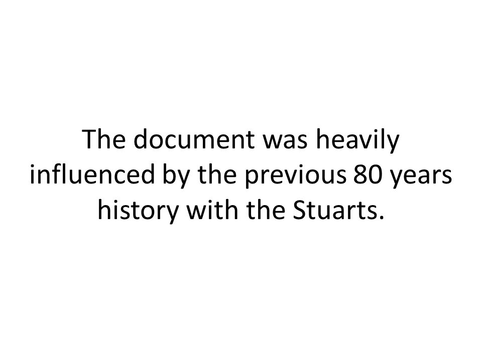 The document was heavily influenced by the previous 80 years history with the Stuarts.