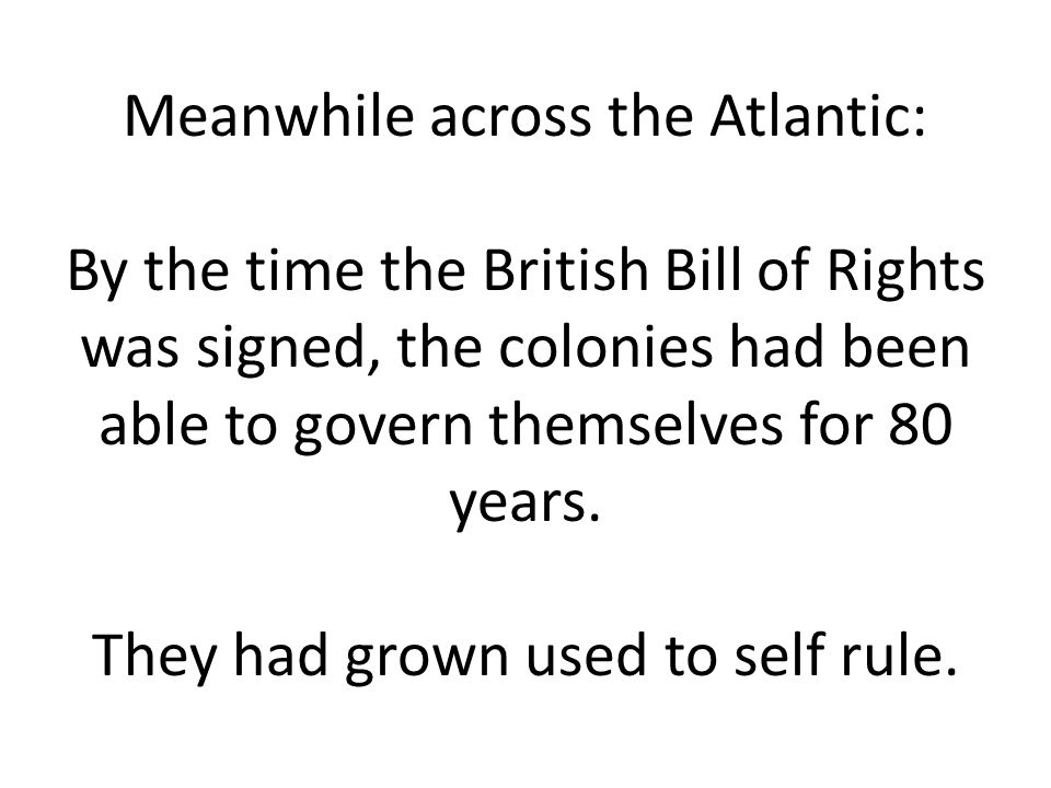 Meanwhile across the Atlantic: By the time the British Bill of Rights was signed, the colonies had been able to govern themselves for 80 years. They h