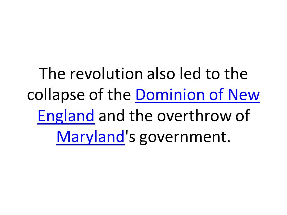 The revolution also led to the collapse of the Dominion of New England and the overthrow of Maryland's government.Dominion of New England Maryland