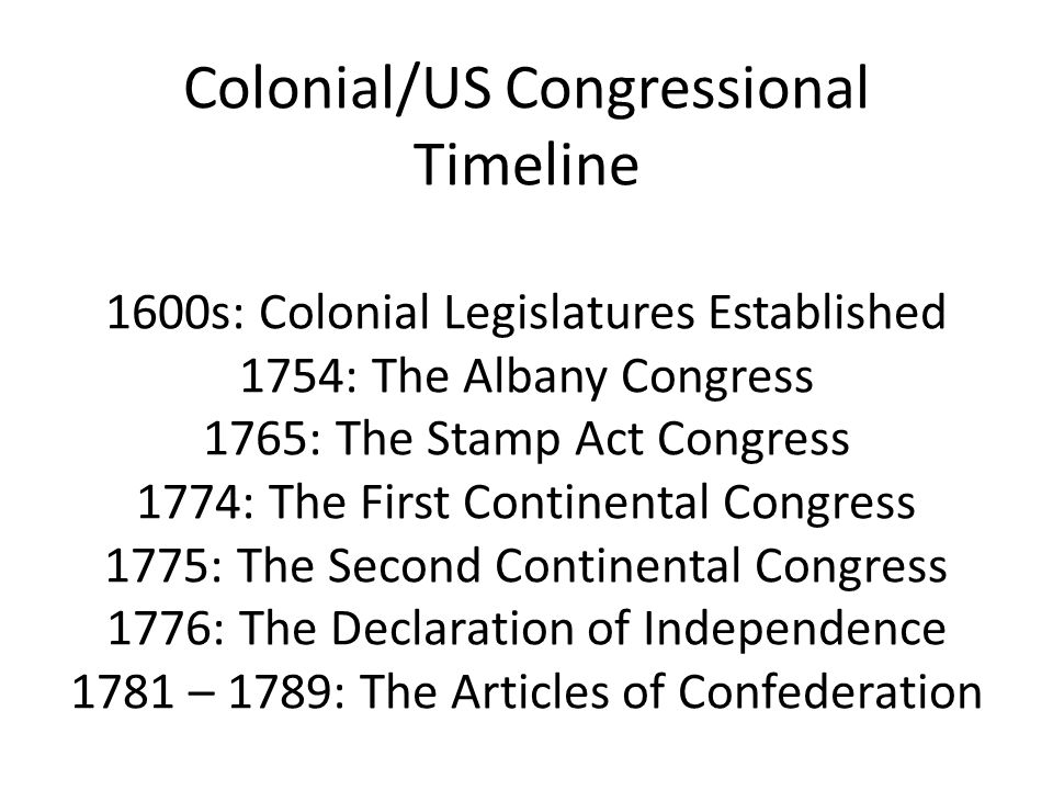 Colonial/US Congressional Timeline 1600s: Colonial Legislatures Established 1754: The Albany Congress 1765: The Stamp Act Congress 1774: The First Con