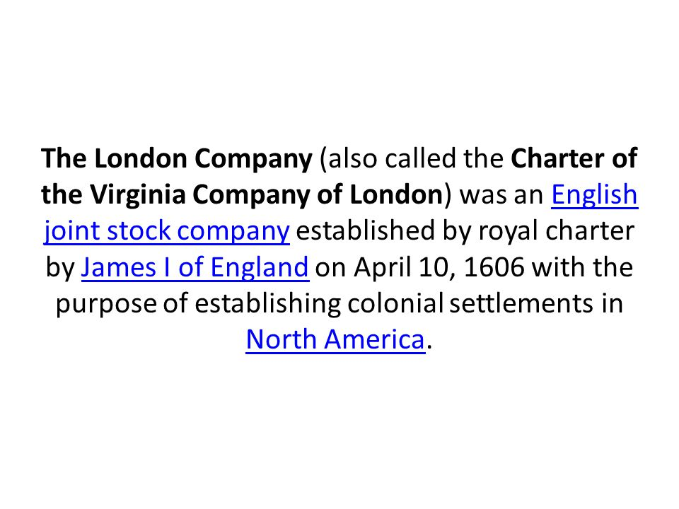 The London Company (also called the Charter of the Virginia Company of London) was an English joint stock company established by royal charter by Jame