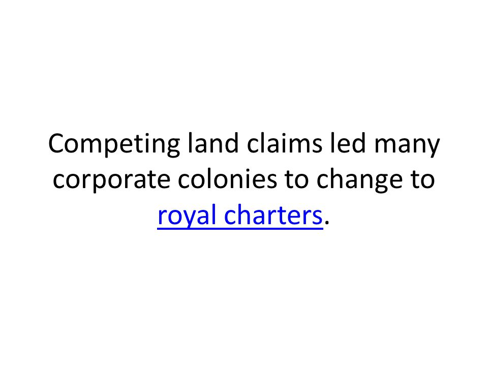 Competing land claims led many corporate colonies to change to royal charters. royal charters