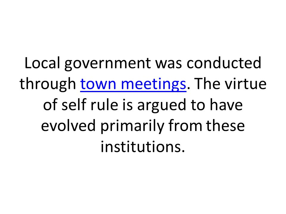 Local government was conducted through town meetings. The virtue of self rule is argued to have evolved primarily from these institutions.town meeting