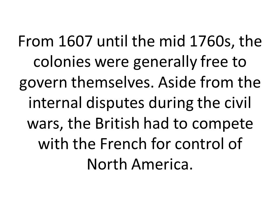 From 1607 until the mid 1760s, the colonies were generally free to govern themselves. Aside from the internal disputes during the civil wars, the Brit