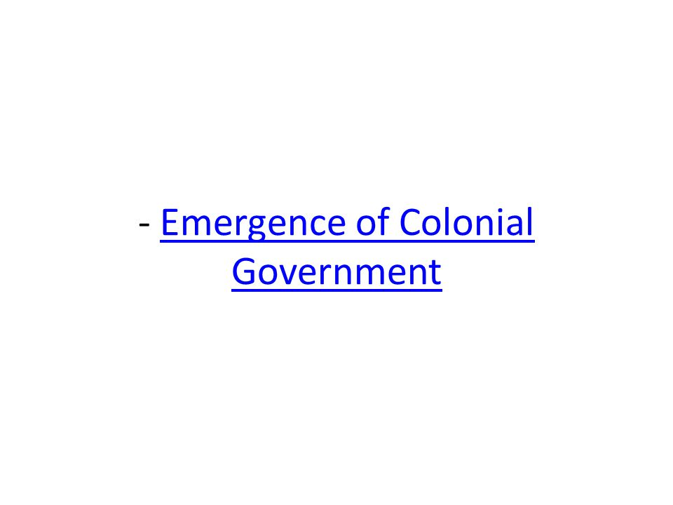 - Emergence of Colonial GovernmentEmergence of Colonial Government
