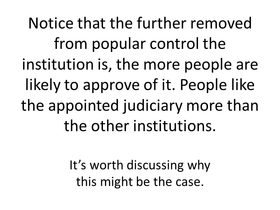 Notice that the further removed from popular control the institution is, the more people are likely to approve of it. People like the appointed judici