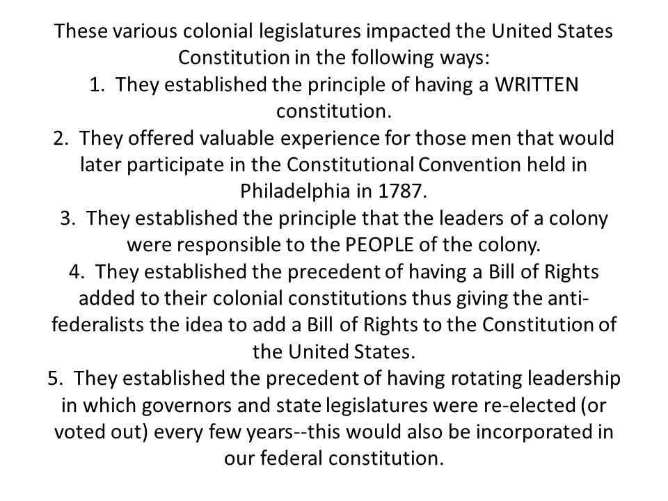 These various colonial legislatures impacted the United States Constitution in the following ways: 1. They established the principle of having a WRITT
