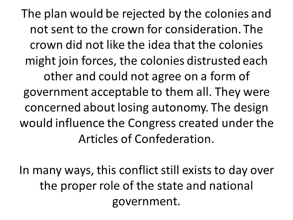 The plan would be rejected by the colonies and not sent to the crown for consideration. The crown did not like the idea that the colonies might join f